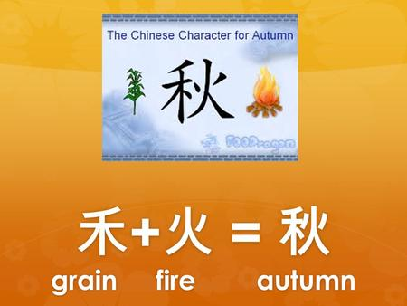 禾 + 火 = 秋 grain fire autumn. 禾 + 火 = 秋 grains fire autumn Autumn is known as the harvest time throughout the Northern Hemisphere. It was the time that.