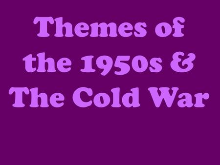 Themes of the 1950s & The Cold War. Prosperity American consumers, after being held in check by the Great Depression and wartime scarcities, finally had.