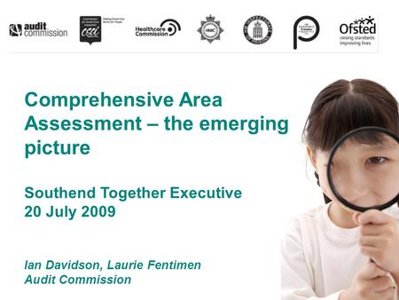 Comprehensive Area Assessment – the emerging picture Southend Together Executive 20 July 2009 Ian Davidson, Laurie Fentimen Audit Commission.