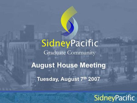 August House Meeting Sidney Graduate Community Tuesday, August 7 th 2007 Pacific.