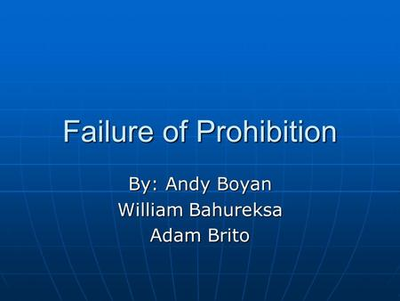 Failure of Prohibition By: Andy Boyan William Bahureksa Adam Brito.