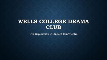 WELLS COLLEGE DRAMA CLUB Our Exploration in Student-Run Theatre.