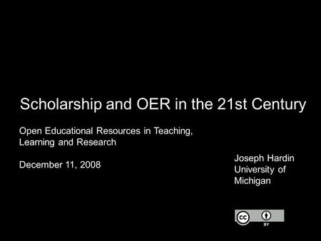 Scholarship and OER in the 21st Century Open Educational Resources in Teaching, Learning and Research December 11, 2008 Joseph Hardin University of Michigan.