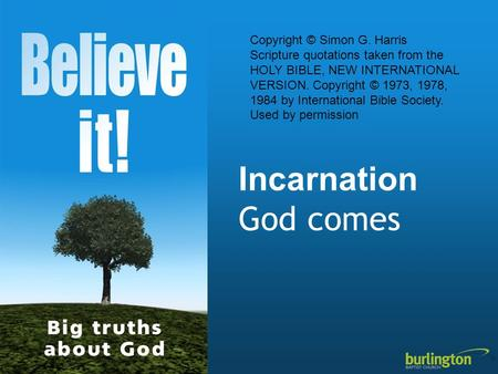 Incarnation God comes Copyright © Simon G. Harris Scripture quotations taken from the HOLY BIBLE, NEW INTERNATIONAL VERSION. Copyright © 1973, 1978, 1984.
