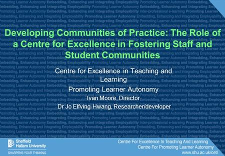 Centre for Excellence in Teaching and Learning Promoting Learner Autonomy Ivan Moore, Director Dr Jo Elfving-Hwang, Researcher/developer Developing Communities.