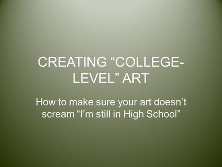 "CREATING ""COLLEGE- LEVEL"" ART How to make sure your art doesn't scream ""I'm still in High School"""