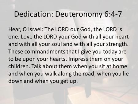 Dedication: Deuteronomy 6:4-7 Hear, O Israel: The LORD our God, the LORD is one. Love the LORD your God with all your heart and with all your soul and.