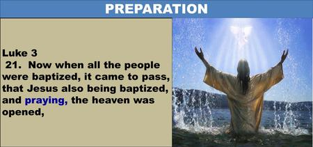 PREPARATION Luke 3 21. Now when all the people were baptized, it came to pass, that Jesus also being baptized, and praying, the heaven was opened,