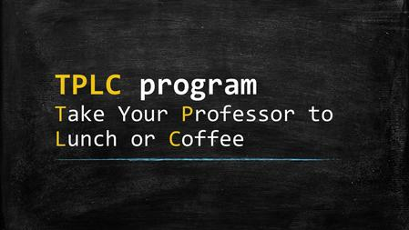 TPLC program Take Your Professor to Lunch or Coffee.