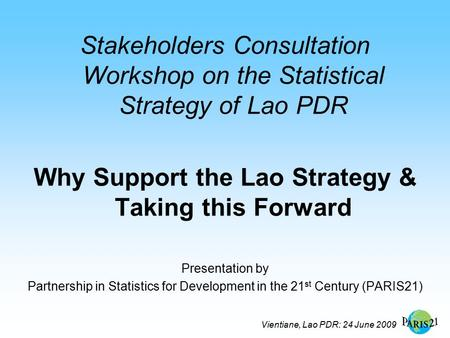 Vientiane, Lao PDR: 24 June 2009 Stakeholders Consultation Workshop on the Statistical Strategy of Lao PDR Why Support the Lao Strategy & Taking this Forward.