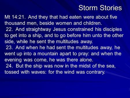 Storm Stories Mt 14:21. And they that had eaten were about five thousand men, beside women and children. 22. And straightway Jesus constrained his disciples.