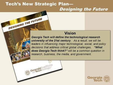 Tech's New Strategic Plan — Designing the Future Vision Georgia Tech will define the technological research university of the 21st century. As a result,