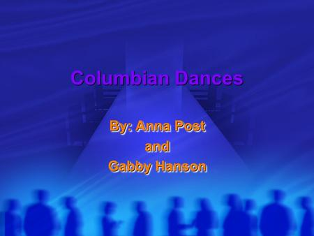 Columbian Dances By: Anna Post and Gabby Hanson By: Anna Post and Gabby Hanson.