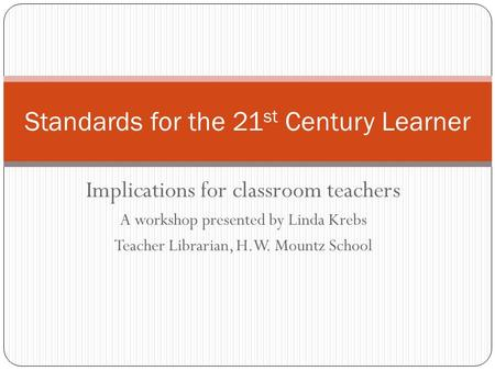 Implications for classroom teachers A workshop presented by Linda Krebs Teacher Librarian, H.W. Mountz School Standards for the 21 st Century Learner.