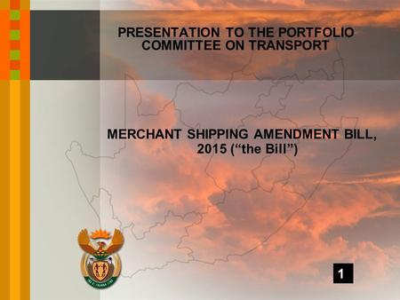 "MERCHANT SHIPPING AMENDMENT BILL, 2015 (""the Bill"") PRESENTATION TO THE PORTFOLIO COMMITTEE ON TRANSPORT 1."