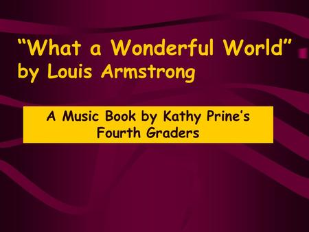 """What a Wonderful World"" by Louis Armstrong A Music Book by Kathy Prine's Fourth Graders."