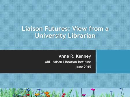 Liaison Futures: View from a University Librarian Anne R. Kenney ARL Liaison Librarian Institute June 2015.