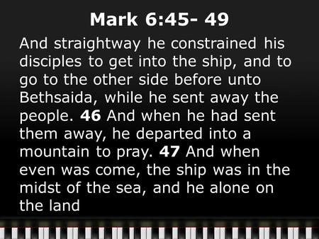 Mark 6:45- 49 And straightway he constrained his disciples to get into the ship, and to go to the other side before unto Bethsaida, while he sent away.