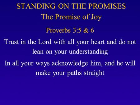 STANDING ON THE PROMISES The Promise of Joy Proverbs 3:5 & 6 Trust in the Lord with all your heart and do not lean on your understanding In all your ways.
