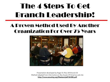 The 4 Steps To Get Branch Leadership! A Proven Method Used By Another Organization For Over 75 Years Presentation developed by Roger D. Pelz, SIR Branch.