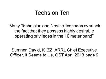 "Techs on Ten ""Many Technician and Novice licensees overlook the fact that they possess highly desirable operating privileges in the 10 meter band"" Sumner,"