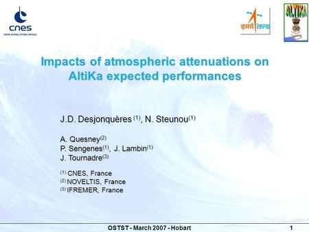 OSTST - March 2007 - Hobart 1 Impacts of atmospheric attenuations on AltiKa expected performances J.D. Desjonquères (1), N. Steunou (1) A. Quesney (2)
