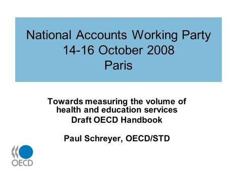 National Accounts Working Party 14-16 October 2008 Paris Towards measuring the volume of health and education services Draft OECD Handbook Paul Schreyer,