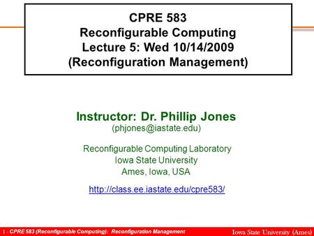 1 - CPRE 583 (Reconfigurable Computing): Reconfiguration Management Iowa State University (Ames) CPRE 583 Reconfigurable Computing Lecture 5: Wed 10/14/2009.