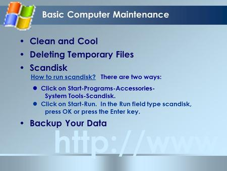 Basic Computer Maintenance  Clean and Cool Deleting Temporary Files Scandisk Backup Your Data How to run scandisk? Click on Start-Programs-Accessories-