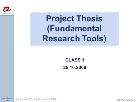 Project Thesis 2006 Adapted from Flor Siperstein Lecture 2004 Class 1 25.10.2006 CLASS 1 25.10.2006 Project Thesis (Fundamental Research Tools)