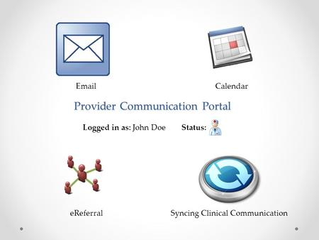 Provider Communication Portal Logged in as: John Doe Status: EmailCalendar eReferralSyncing Clinical Communication.