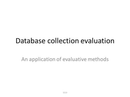 Database collection evaluation An application of evaluative methods S519.