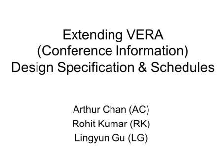 Extending VERA (Conference Information) Design Specification & Schedules Arthur Chan (AC) Rohit Kumar (RK) Lingyun Gu (LG)