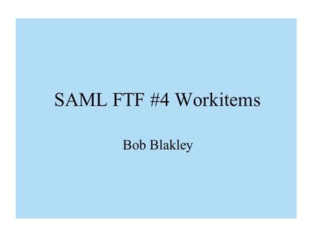 "SAML FTF #4 Workitems Bob Blakley. SAML ""SenderVouches"" SubjectConfirmation Method: A Proposed Alternative to Bindings 0.5 Proposals."
