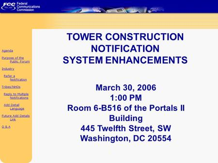 1 TOWER CONSTRUCTION NOTIFICATION SYSTEM ENHANCEMENTS March 30, 2006 1:00 PM Room 6-B516 of the Portals II Building 445 Twelfth Street, SW Washington,