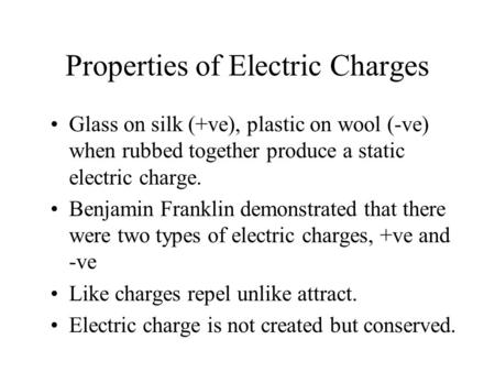 Properties of Electric Charges Glass on silk (+ve), plastic on wool (-ve) when rubbed together produce a static electric charge. Benjamin Franklin demonstrated.