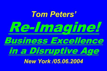 Tom Peters' Re-Imagine! Business Excellence in a Disruptive Age New York /05.06.2004.
