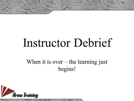 Instructor Debrief When it is over – the learning just begins!