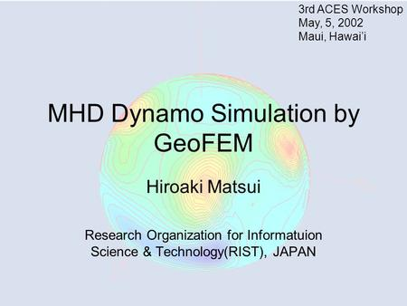 MHD Dynamo Simulation by GeoFEM Hiroaki Matsui Research Organization for Informatuion Science & Technology(RIST), JAPAN 3rd ACES Workshop May, 5, 2002.