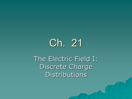 Ch. 21 The Electric Field I: Discrete Charge Distributions.