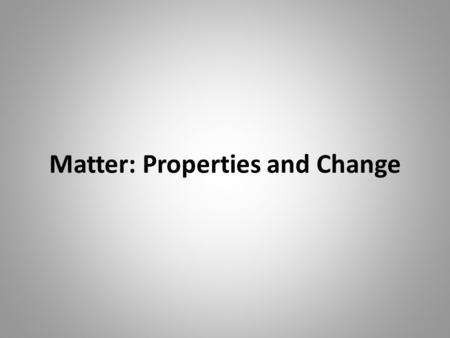 Matter: Properties and Change. What is Matter? Matter is anything that takes up space and/or has mass. Matter is made up of atoms and molecules.