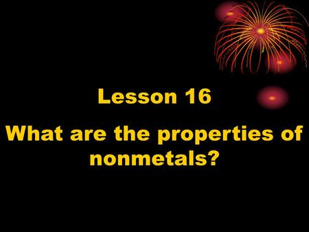Lesson 16 What are the properties of nonmetals?. What properties do all nonmetals have?? - They are found in all states: solid, liquid, and gas.