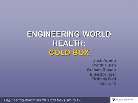ENGINEERING WORLD HEALTH: COLD BOX Josh Arenth Cynthia Bien Graham Gipson Elise Springer Brittany Wall Group 19 Engineering World Health: Cold Box (Group.