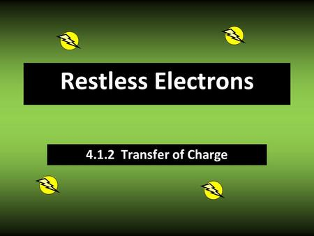 Restless Electrons 4.1.2 Transfer of Charge Good Conductor/ Poor Insulator Allows electrons to flow freely. Good Insulator/ Poor Conductor Strongly resists.