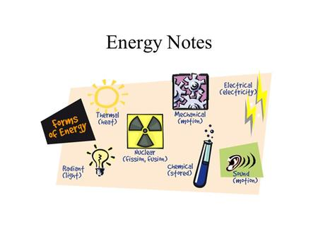 Energy Notes. ENERGY - the ability to do work or cause change ** You can think of work as the transfer of energy ** The two general kinds of energy: Kinetic.