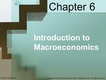 Chapter 6 Introduction to Macroeconomics McGraw-Hill/Irwin Copyright © 2009 by The McGraw-Hill Companies, Inc. All rights reserved.