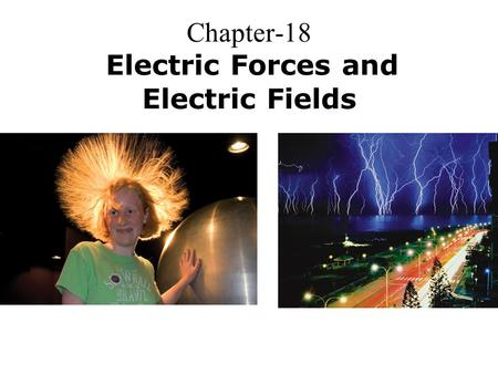 Chapter-18 Electric Forces and Electric Fields. Electric Charge Atomic Particle ChargeMass Electron –1.6  10 -19 C9.11  10 -31 Kg Proton +1.6  10 -19.