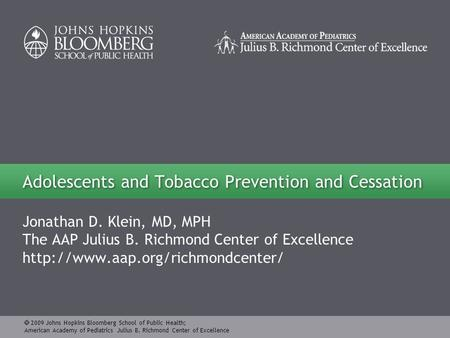  2009 Johns Hopkins Bloomberg School of Public Health; American Academy of Pediatrics Julius B. Richmond Center of Excellence Jonathan D. Klein, MD, MPH.