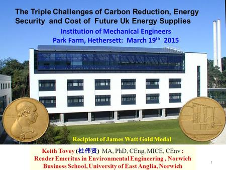 1 Recipient of James Watt Gold Medal Keith Tovey ( 杜伟贤 ) MA, PhD, CEng, MICE, CEnv : Reader Emeritus in Environmental Engineering, Norwich Business School,