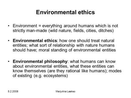 5.2.2008Marjukka Laakso Environmental ethics Environment = everything around humans which is not strictly man-made (wild nature, fields, cities, ditches)